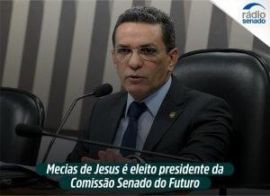 Mecias de Jesus é eleito presidente da Comissão Senado do Futuro