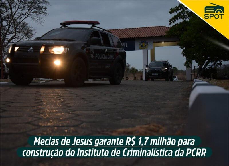 Spot – 1,7 milhão para construção do Instituto de Criminalística da Polícia Civil de Roraima